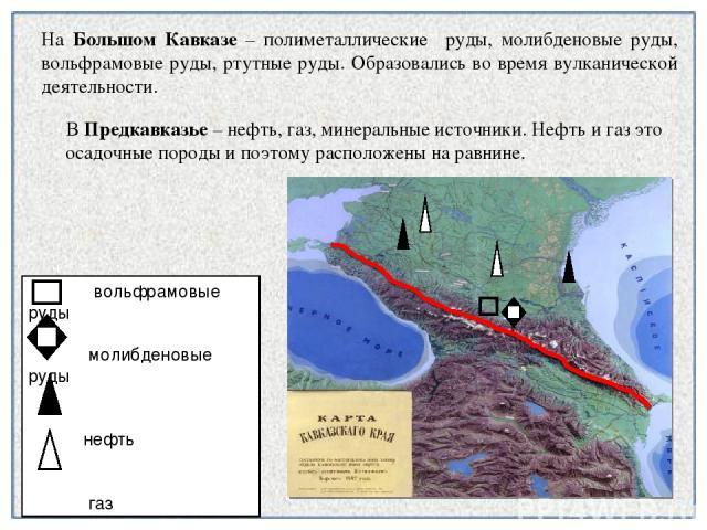 В Предкавказье – нефть, газ, минеральные источники. Нефть и газ это осадочные породы и поэтому расположены на равнине. На Большом Кавказе – полиметаллические руды, молибденовые руды, вольфрамовые руды, ртутные руды. Образовались во время вулканическ…