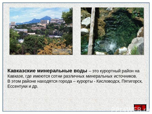 плавни Кавказские минеральные воды – это курортный район на Кавказе, где имеются сотни различных минеральных источников. В этом районе находятся города – курорты - Кисловодск, Пятигорск, Ессентуки и др.