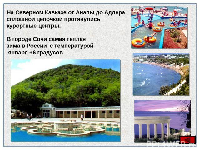 На Северном Кавказе от Анапы до Адлера сплошной цепочкой протянулись курортные центры. В городе Сочи самая теплая зима в России с температурой января +6 градусов