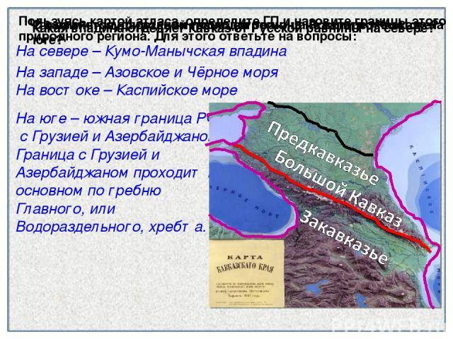 Что является природной границей региона на западе и востоке? На востоке – Каспийское море На севере – Кумо-Манычская впадина На юге – южная граница РФ с Грузией и Азербайджаном, Граница с Грузией и Азербайджаном проходит в основном по гребню Главног…