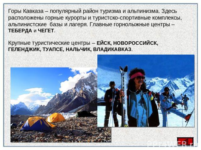 Горы Кавказа – популярный район туризма и альпинизма. Здесь расположены горные курорты и туристско-спортивные комплексы, альпинистские базы и лагеря. Главные горнолыжные центры – ТЕБЕРДА и ЧЕГЕТ. Крупные туристические центры – ЕЙСК, НОВОРОССИЙСК, ГЕ…