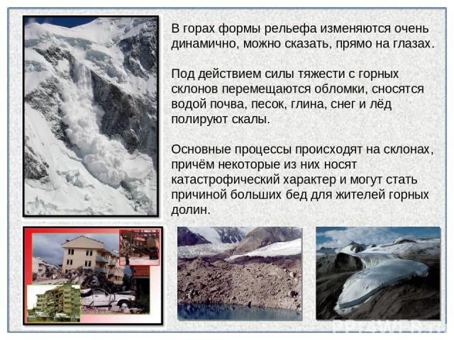 В горах формы рельефа изменяются очень динамично, можно сказать, прямо на глазах. Под действием силы тяжести с горных склонов перемещаются обломки, сносятся водой почва, песок, глина, снег и лёд полируют скалы. Основные процессы происходят на склона…