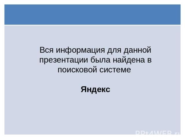 Вся информация для данной презентации была найдена в поисковой системе Яндекс