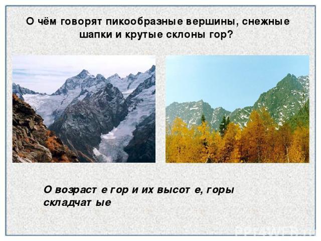О чём говорят пикообразные вершины, снежные шапки и крутые склоны гор? О возрасте гор и их высоте, горы складчатые