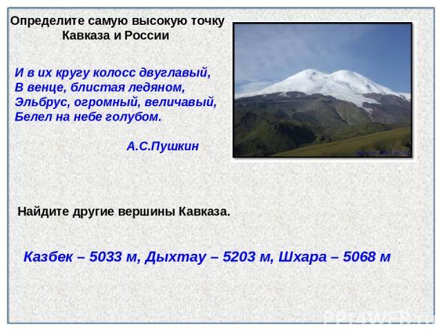 Найдите другие вершины Кавказа. И в их кругу колосс двуглавый, В венце, блистая ледяном, Эльбрус, огромный, величавый, Белел на небе голубом. А.С.Пушкин Определите самую высокую точку Кавказа и России Казбек – 5033 м, Дыхтау – 5203 м, Шхара – 5068 м