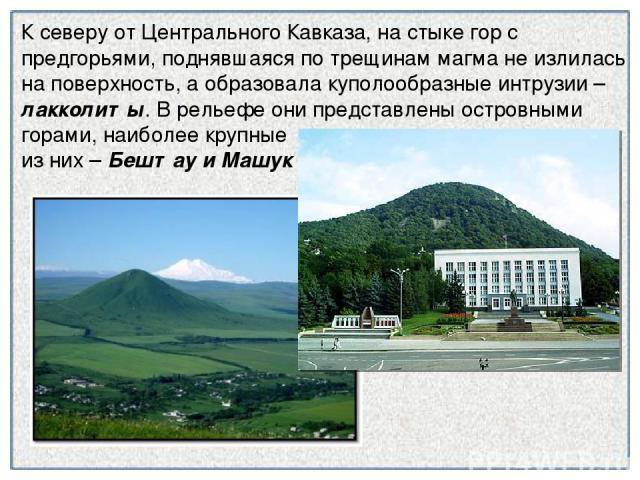 К северу от Центрального Кавказа, на стыке гор с предгорьями, поднявшаяся по трещинам магма не излилась на поверхность, а образовала куполообразные интрузии – лакколиты. В рельефе они представлены островными горами, наиболее крупные из них – Бештау …