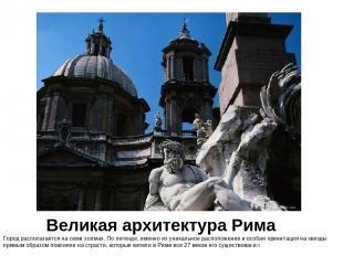 Великая архитектура Рима Город располагается на семи холмах. По легенде, именно