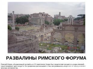 РАЗВАЛИНЫ РИМСКОГО ФОРУМА Римский Форум, объединяющий ансамбль из 22 памятников.