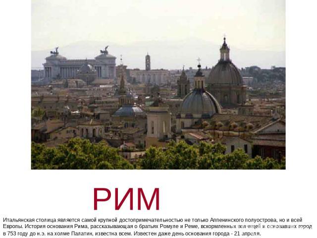 РИМ Итальянская столица является самой крупной достопримечательностью не только Аппенинского полуострова, но и всей Европы. История основания Рима, рассказывающая о братьях Ромуле и Реме, вскормленных волчицей и основавших город в 753 году до н.э. н…