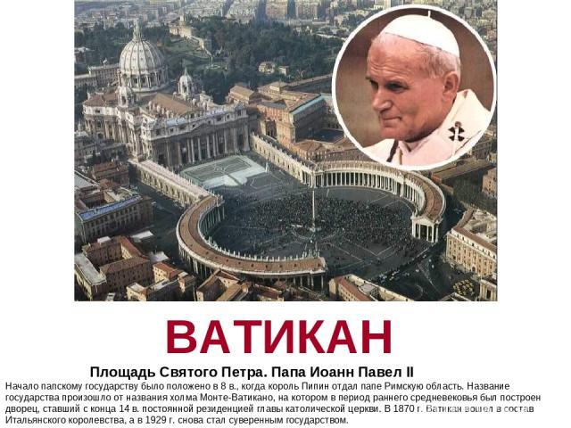 ВАТИКАН Площадь Святого Петра. Папа Иоанн Павел II Начало папскому государству было положено в 8 в., когда король Пипин отдал папе Римскую область. Название государства произошло от названия холма Монте-Ватикано, на котором в период раннего средневе…