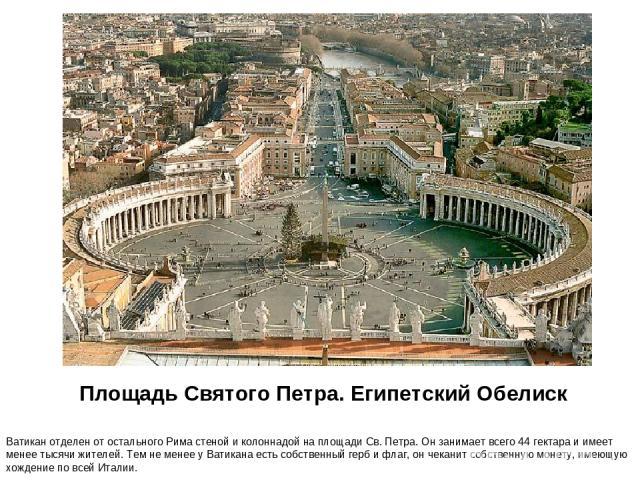 Площадь Святого Петра. Египетский Обелиск Ватикан отделен от остального Рима стеной и колоннадой на площади Св. Петра. Он занимает всего 44 гектара и имеет менее тысячи жителей. Тем не менее у Ватикана есть собственный герб и флаг, он чеканит собств…