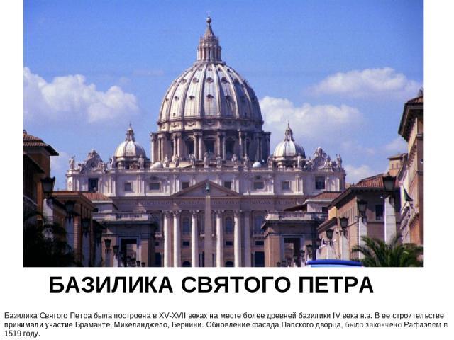 БАЗИЛИКА СВЯТОГО ПЕТРА Базилика Святого Петра была построена в XV-XVII веках на месте более древней базилики IV века н.э. В ее строительстве принимали участие Браманте, Микеланджело, Бернини. Обновление фасада Папского дворца, было закончено Рафаэле…
