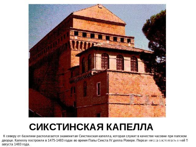 СИКСТИНСКАЯ КАПЕЛЛА К северу от базилики располагается знаменитая Сикстинская капелла, которая служит в качестве часовни при папском дворце. Капеллу построили в 1475-1483 годах во время Папы Сикста IV делла Ровере. Первая месса состоялась в ней 9 ав…