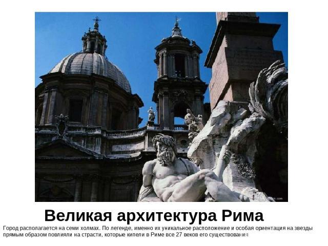 Великая архитектура Рима Город располагается на семи холмах. По легенде, именно их уникальное расположение и особая ориентация на звезды прямым образом повлияли на страсти, которые кипели в Риме все 27 веков его существования