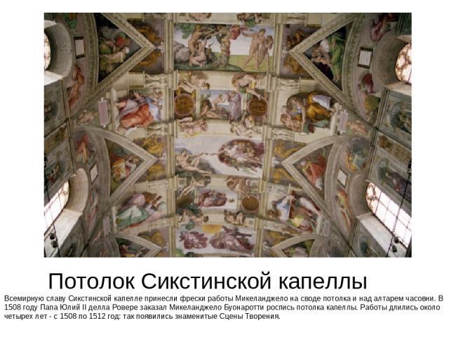 Потолок Сикстинской капеллы Всемирную славу Сикстинской капелле принесли фрески работы Микеланджело на своде потолка и над алтарем часовни. В 1508 году Папа Юлий II делла Ровере заказал Микеланджело Буонаротти роспись потолка капеллы. Работы длились…