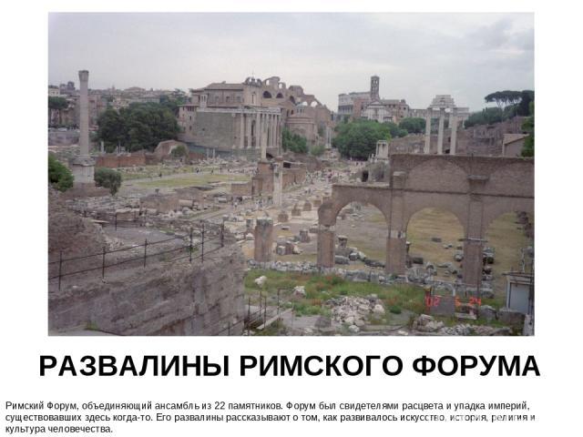 РАЗВАЛИНЫ РИМСКОГО ФОРУМА Римский Форум, объединяющий ансамбль из 22 памятников. Форум был свидетелями расцвета и упадка империй, существовавших здесь когда-то. Его развалины рассказывают о том, как развивалось искусство, история, религия и культура…