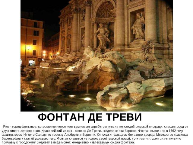 ФОНТАН ДЕ ТРЕВИ Рим - город фонтанов, которые являются неотъемлемым атрибутом чуть ли не каждой римской площади, спасая город от удушливого летнего зноя. Красивейший из них - Фонтан Де Треви, шедевр эпохи барокко. Фонтан выполнен в 1762 году архитек…