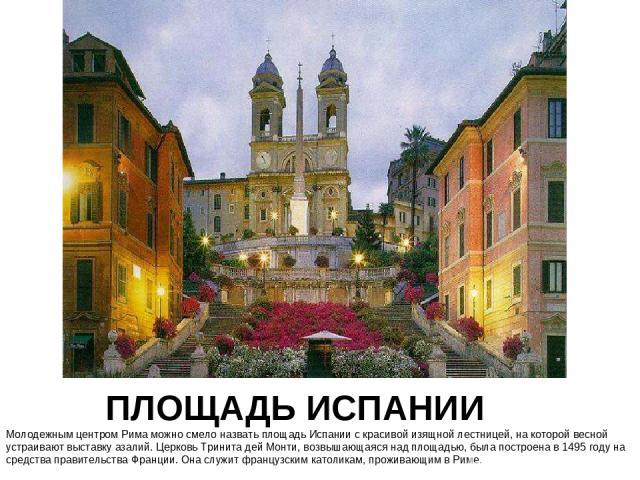 ПЛОЩАДЬ ИСПАНИИ Молодежным центром Рима можно смело назвать площадь Испании с красивой изящной лестницей, на которой весной устраивают выставку азалий. Церковь Тринита дей Монти, возвышающаяся над площадью, была построена в 1495 году на средства пра…