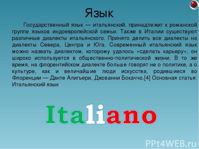 Государственный язык — итальянский, принадлежит к романской группе языков индоевропейской семьи. Также в Италии существуют различные диалекты итальянского. Принято делить все диалекты на диалекты Севера, Центра и Юга. Современный итальянский язык мо…