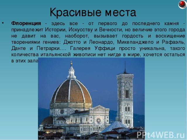 Флоренция - здесь все - от первого до последнего камня - принадлежит Истории, Искусству и Вечности, но величие этого города не давит на вас, наоборот, вызывает гордость и восхищение творениями гениев: Джотто и Леонардо, Микеланджело и Рафаэль, Данте…