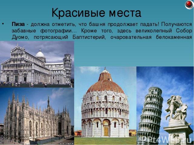 Пиза - должна отметить, что башня продолжает падать! Получаются забавные фотографии… Кроме того, здесь великолепный Собор Дуомо, потрясающий Баптистерий, очаровательная белокаменная церковь. Красивые места