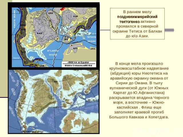 В раннем мелу позднекиммерийский тектогенез активно проявился в северной окраине Тетиса от Балкан до ю\з Азии. В конце мела произошло крупномасштабное надвигание (абдукция) коры Неотетиса на аравийскую окраину океана от Сирии до Омана. В тылу вулкан…