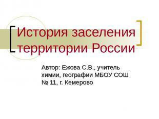 История заселения территории России Автор: Ежова С.В., учитель химии, географии