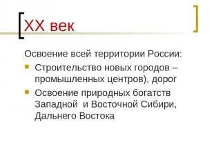ХХ век Освоение всей территории России: Строительство новых городов – промышленн
