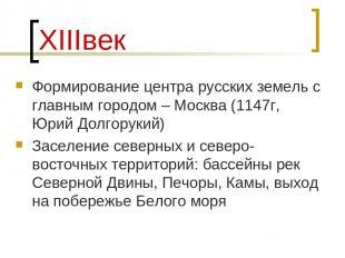 ХIIIвек Формирование центра русских земель с главным городом – Москва (1147г, Юр