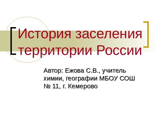 История заселения территории России Автор: Ежова С.В., учитель химии, географии МБОУ СОШ № 11, г. Кемерово