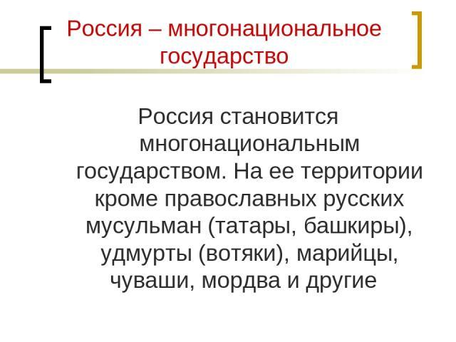 Россия – многонациональное государство Россия становится многонациональным государством. На ее территории кроме православных русских мусульман (татары, башкиры), удмурты (вотяки), марийцы, чуваши, мордва и другие