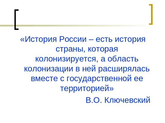 «История России – есть история страны, которая колонизируется, а область колонизации в ней расширялась вместе с государственной ее территорией» В.О. Ключевский