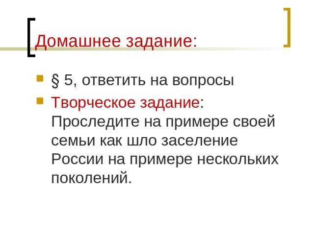 Домашнее задание: § 5, ответить на вопросы Творческое задание: Проследите на примере своей семьи как шло заселение России на примере нескольких поколений.