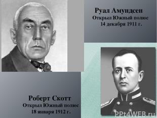 Руал Амундсен Открыл Южный полюс 14 декабря 1911 г. Роберт Скотт Открыл Южный по