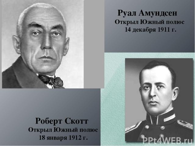 Руал Амундсен Открыл Южный полюс 14 декабря 1911 г. Роберт Скотт Открыл Южный полюс 18 января 1912 г.
