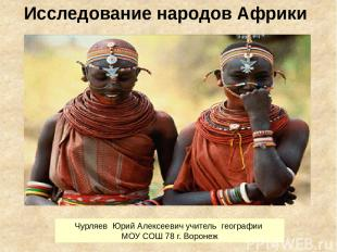 Исследование народов Африки Чурляев Юрий Алексеевич учитель географии МОУ СОШ 78