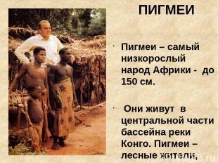 ПИГМЕИ Пигмеи – самый низкорослый народ Африки - до 150 см. Они живут в централь