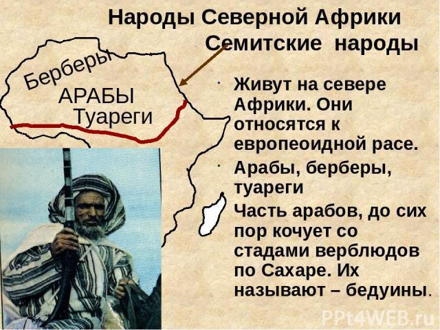 Народы Северной Африки Семитские народы Живут на севере Африки. Они относятся к европеоидной расе. Арабы, берберы, туареги Часть арабов, до сих пор кочует со стадами верблюдов по Сахаре. Их называют – бедуины. АРАБЫ Берберы Туареги