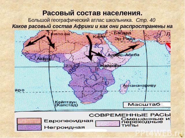 Расовый состав населения. Большой географический атлас школьника. Стр. 40 Каков расовый состав Африки и как они распространены на континенте. Каковы причина такого распространения ?