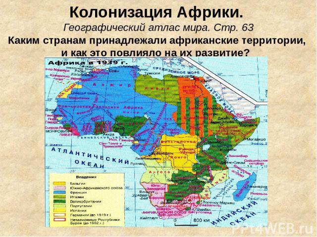 Колонизация Африки. Географический атлас мира. Стр. 63 Каким странам принадлежали африканские территории, и как это повлияло на их развитие?