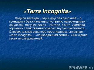 «Terra incognita» Ходили легенды - одна другой красочней – о громадных безжизнен