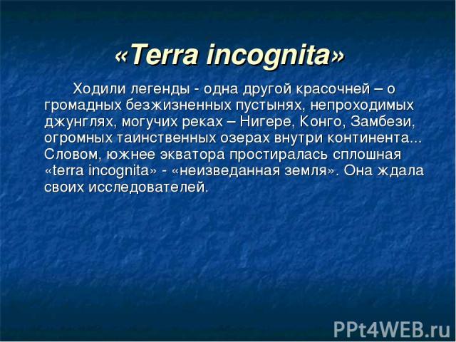«Terra incognita» Ходили легенды - одна другой красочней – о громадных безжизненных пустынях, непроходимых джунглях, могучих реках – Нигере, Конго, Замбези, огромных таинственных озерах внутри континента... Словом, южнее экватора простиралась сплошн…