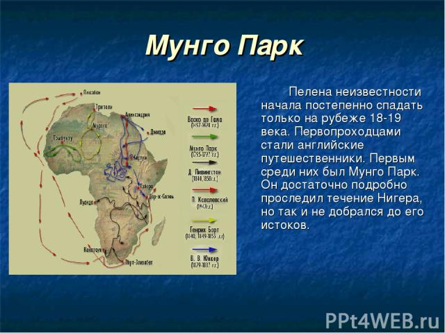 Мунго Парк Пелена неизвестности начала постепенно спадать только на рубеже 18-19 века. Первопроходцами стали английские путешественники. Первым среди них был Мунго Парк. Он достаточно подробно проследил течение Нигера, но так и не добрался до его истоков.