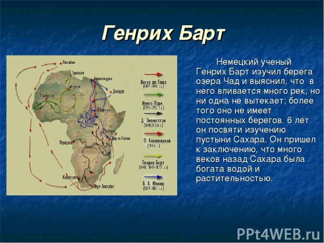 Генрих Барт Немецкий ученый Генрих Барт изучил берега озера Чад и выяснил, что в него вливается много рек, но ни одна не вытекает; более того оно не имеет постоянных берегов. 6 лет он посвяти изучению пустыни Сахара. Он пришел к заключению, что мног…