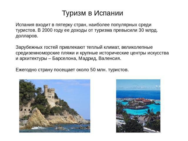Туризм в Испании Испания входит в пятерку стран, наиболее популярных среди туристов. В 2000 году ее доходы от туризма превысили 30 млрд. долларов. Зарубежных гостей привлекают теплый климат, великолепные средиземноморские пляжи и крупные исторически…