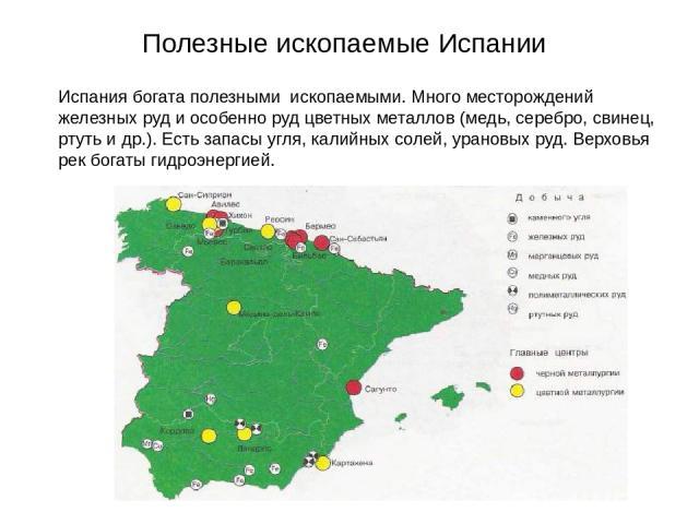 Полезные ископаемые Испании Испания богата полезными ископаемыми. Много месторождений железных руд и особенно руд цветных металлов (медь, серебро, свинец, ртуть и др.). Есть запасы угля, калийных солей, урановых руд. Верховья рек богаты гидроэнергией.