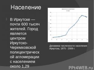 Население В Иркутске — почти 600 тысяч жителей. Город является центром Иркутско-