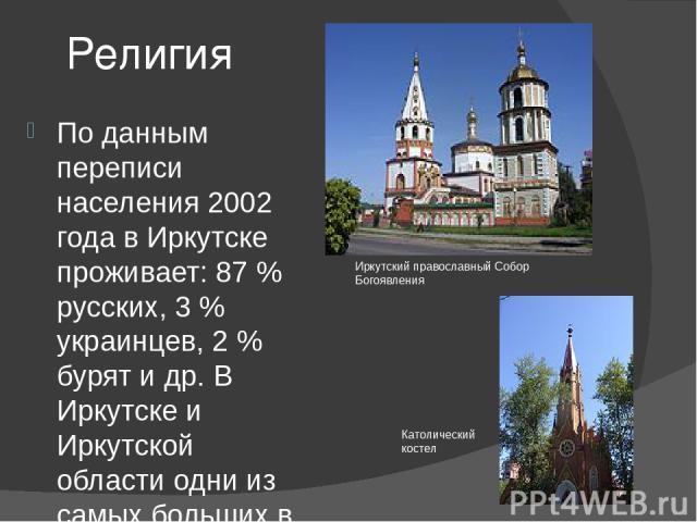 Религия По данным переписи населения 2002 года в Иркутске проживает: 87 % русских, 3 % украинцев, 2 % бурят и др. В Иркутске и Иркутской области одни из самых больших в России сообществ поляков, немцев и белорусов. Около 60 % иркутян причисляют себя…