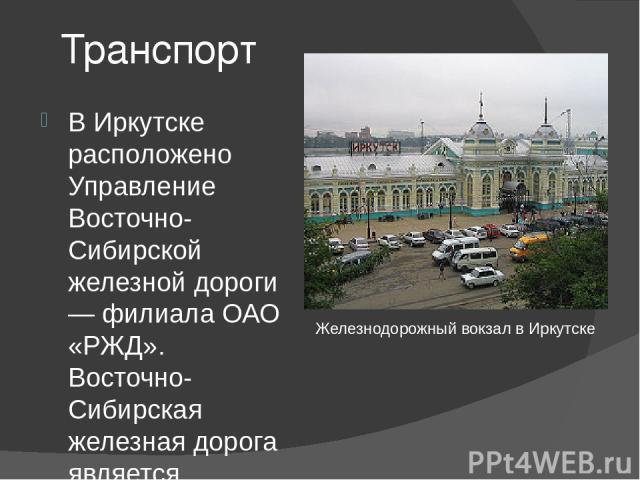 Транспорт В Иркутске расположено Управление Восточно-Сибирской железной дороги — филиала ОАО «РЖД». Восточно-Сибирская железная дорога является составной частью Транссиба и БАМа . В городе есть два вокзала Иркутск-пассажирский и Иркутск-сортировочны…