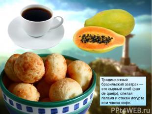 Традиционный бразильский завтрак — это сырный хлеб (pao de queijo), спелая папай
